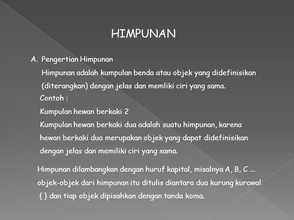 HIMPUNAN A.Pengertian Himpunan Himpunan adalah kumpulan benda atau objek yang didefinisikan (diterangkan) dengan jelas dan memliki ciri yang sama. Him
