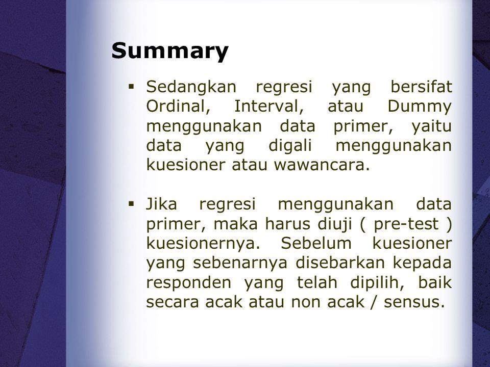 Summary  Sedangkan regresi yang bersifat Ordinal, Interval, atau Dummy menggunakan data primer, yaitu data yang digali menggunakan kuesioner atau waw