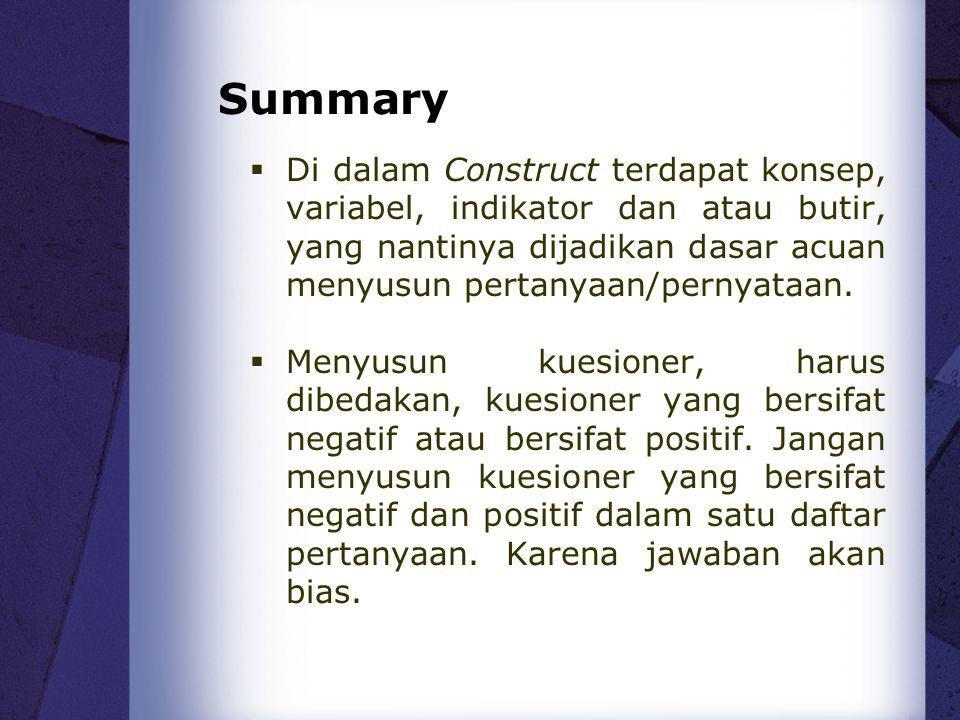 Summary  Di dalam Construct terdapat konsep, variabel, indikator dan atau butir, yang nantinya dijadikan dasar acuan menyusun pertanyaan/pernyataan.