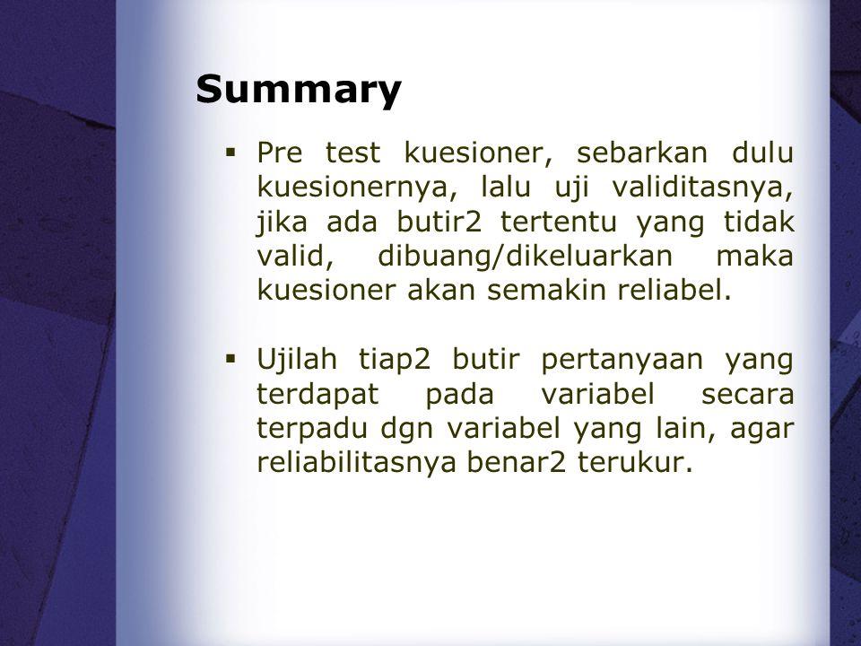 Summary  Pre test kuesioner, sebarkan dulu kuesionernya, lalu uji validitasnya, jika ada butir2 tertentu yang tidak valid, dibuang/dikeluarkan maka k
