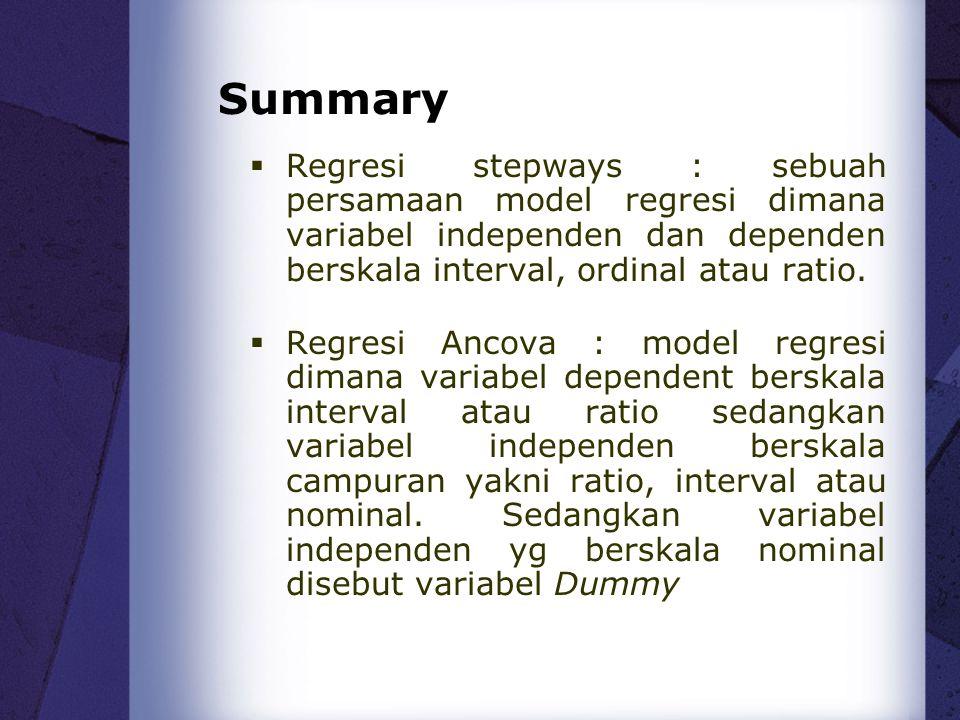 Summary  Regresi stepways : sebuah persamaan model regresi dimana variabel independen dan dependen berskala interval, ordinal atau ratio.  Regresi A