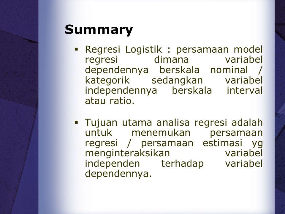 Summary  Regresi Logistik : persamaan model regresi dimana variabel dependennya berskala nominal / kategorik sedangkan variabel independennya berskal