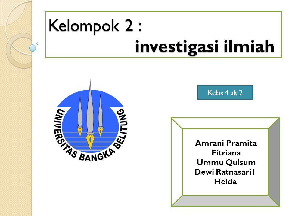 Kelompok 2 : investigasi ilmiah Amrani Pramita Fitriana Ummu Qulsum Dewi Ratnasari1 Helda Kelas 4 ak 2