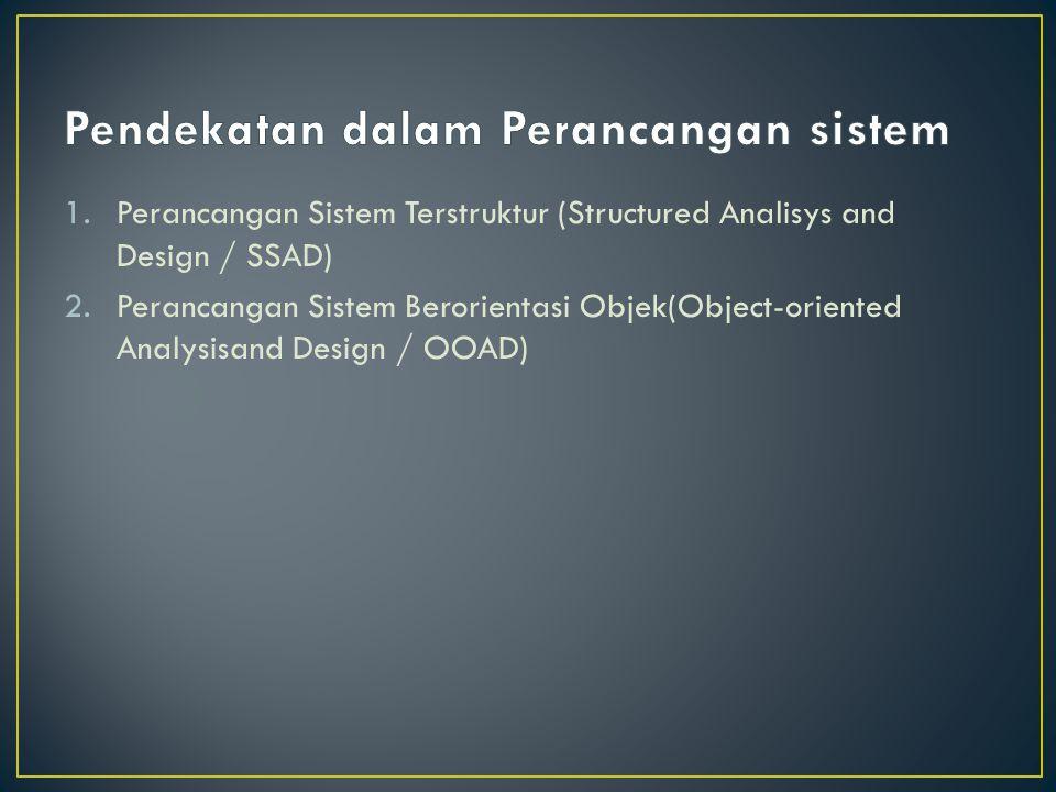 1.Perancangan Sistem Terstruktur (Structured Analisys and Design / SSAD) 2.Perancangan Sistem Berorientasi Objek(Object-oriented Analysisand Design /