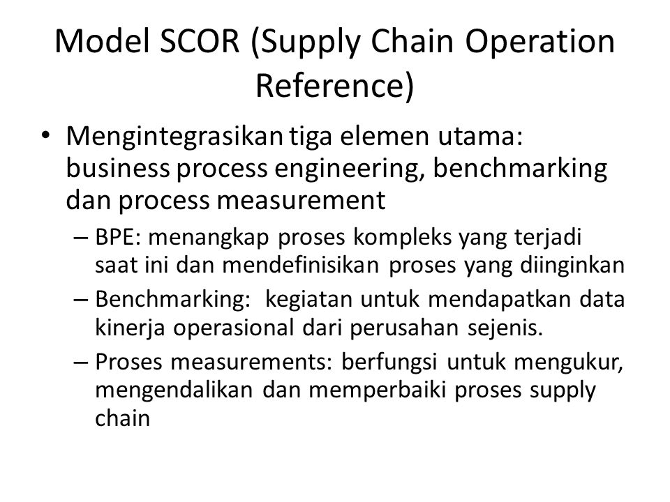 Model SCOR (Supply Chain Operation Reference) Mengintegrasikan tiga elemen utama: business process engineering, benchmarking dan process measurement –