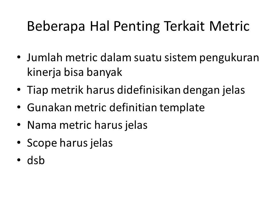Beberapa Hal Penting Terkait Metric Jumlah metric dalam suatu sistem pengukuran kinerja bisa banyak Tiap metrik harus didefinisikan dengan jelas Gunak