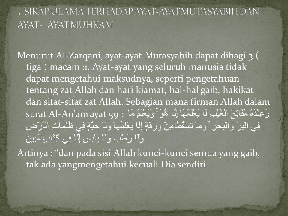 Menurut Al-Zarqani, ayat-ayat Mutasyabih dapat dibagi 3 ( tiga ) macam :1. Ayat-ayat yang seluruh manusia tidak dapat mengetahui maksudnya, seperti pe