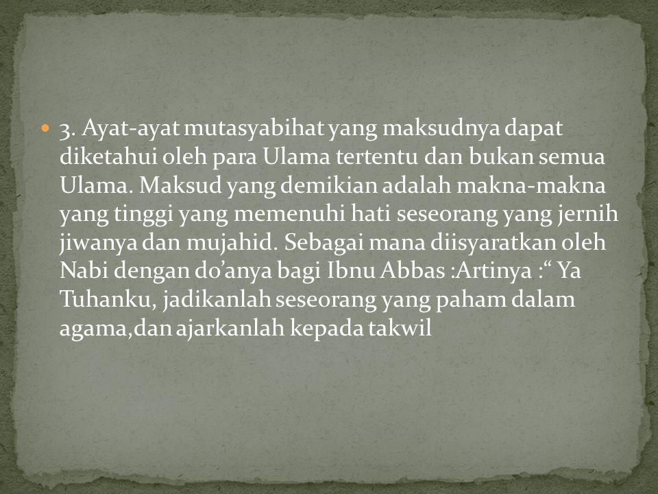 3. Ayat-ayat mutasyabihat yang maksudnya dapat diketahui oleh para Ulama tertentu dan bukan semua Ulama. Maksud yang demikian adalah makna-makna yang