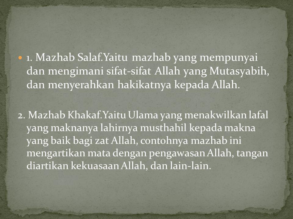 1. Mazhab Salaf.Yaitu mazhab yang mempunyai dan mengimani sifat-sifat Allah yang Mutasyabih, dan menyerahkan hakikatnya kepada Allah. 2. Mazhab Khakaf