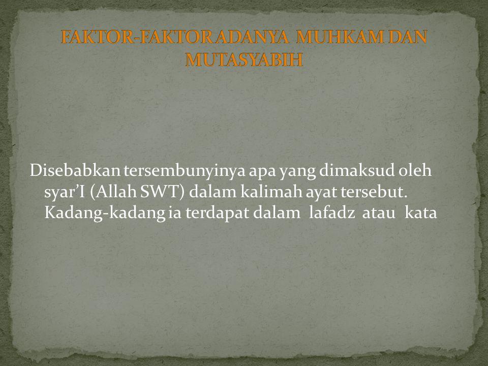 Disebabkan tersembunyinya apa yang dimaksud oleh syar'I (Allah SWT) dalam kalimah ayat tersebut. Kadang-kadang ia terdapat dalam lafadz atau kata