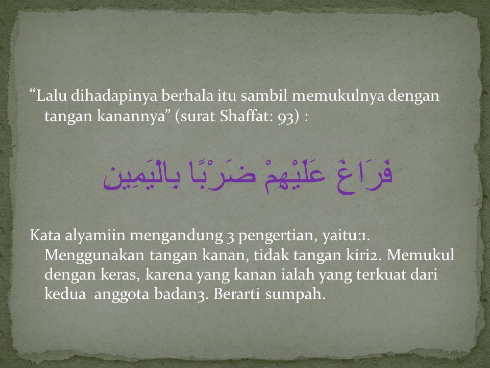 """"""" Lalu dihadapinya berhala itu sambil memukulnya dengan tangan kanannya"""" (surat Shaffat: 93) : فَرَاغَ عَلَيْهِمْ ضَرْبًا بِالْيَمِينِ Kata alyamiin m"""