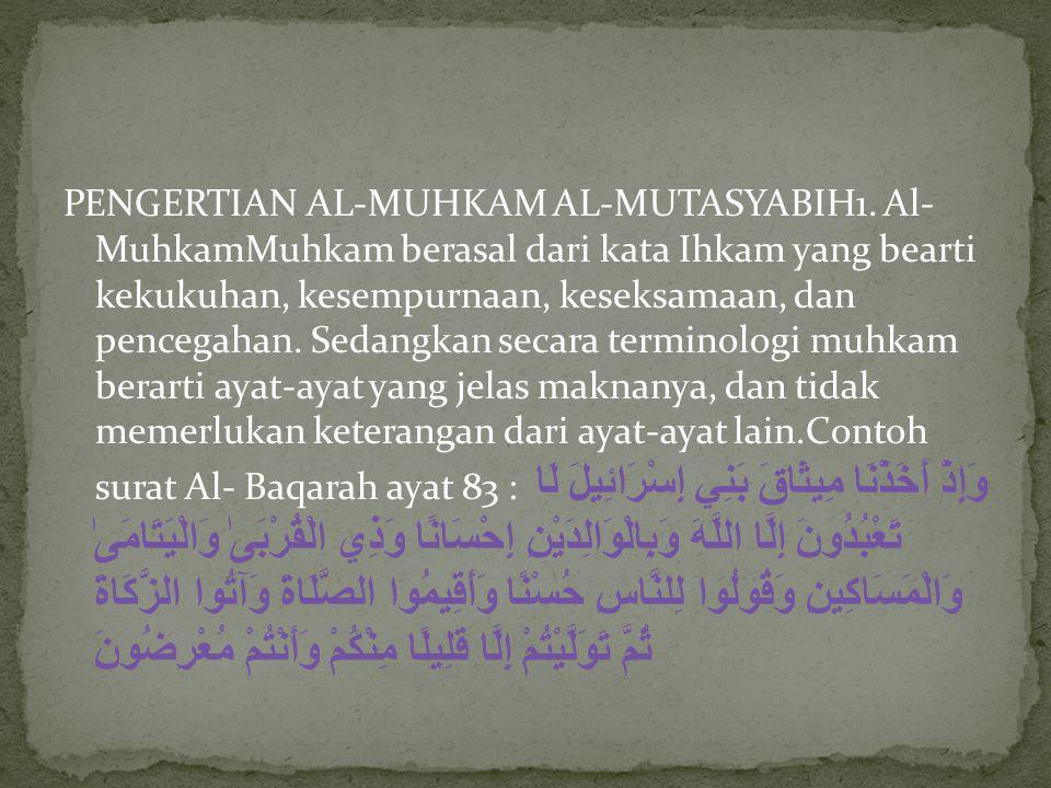 PENGERTIAN AL-MUHKAM AL-MUTASYABIH1. Al- MuhkamMuhkam berasal dari kata Ihkam yang bearti kekukuhan, kesempurnaan, keseksamaan, dan pencegahan. Sedang