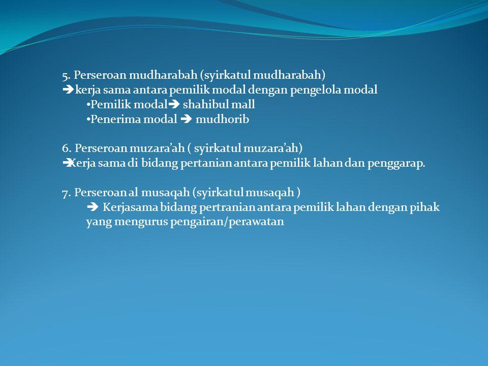 5. Perseroan mudharabah (syirkatul mudharabah)  kerja sama antara pemilik modal dengan pengelola modal Pemilik modal  shahibul mall Penerima modal 