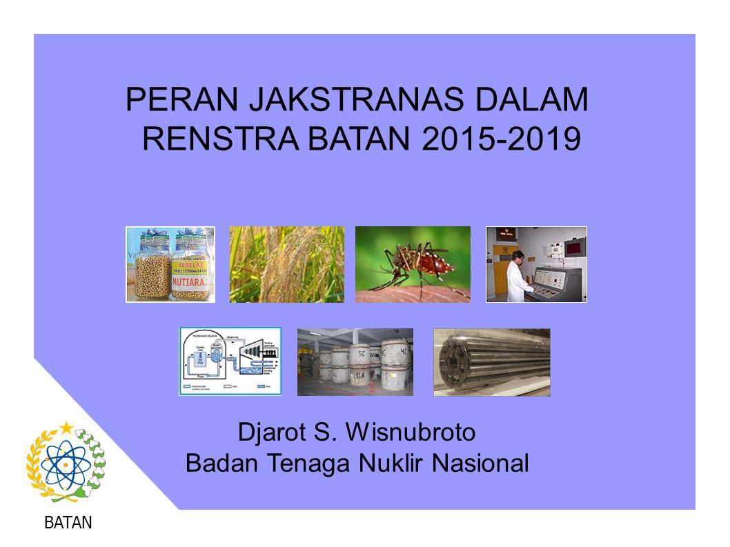 BATAN PERAN JAKSTRANAS DALAM RENSTRA BATAN 2015-2019 Djarot S. Wisnubroto Badan Tenaga Nuklir Nasional