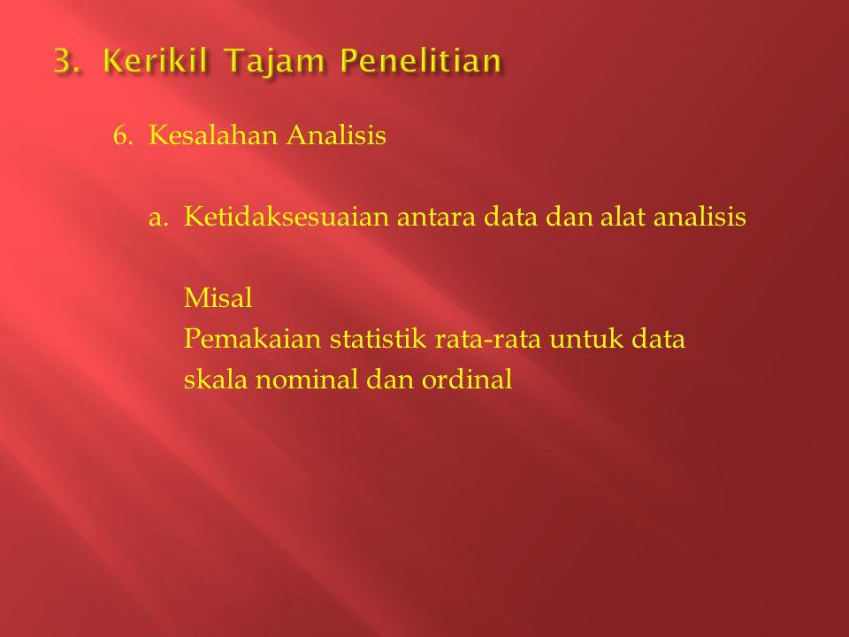 6. Kesalahan Analisis a. Ketidaksesuaian antara data dan alat analisis Misal Pemakaian statistik rata-rata untuk data skala nominal dan ordinal