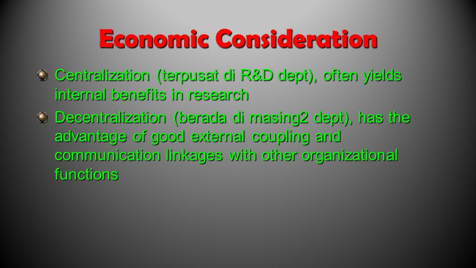 Economic Consideration Centralization (terpusat di R&D dept), often yields internal benefits in research Decentralization (berada di masing2 dept), has the advantage of good external coupling and communication linkages with other organizational functions
