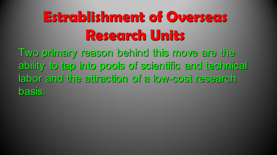 Estrablishment of Overseas Research Units Two primary reason behind this move are the ability to tap into pools of scientific and technical labor and the attraction of a low-cost research basis.
