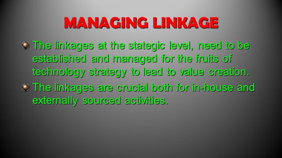 MANAGING LINKAGE The linkages at the stategic level, need to be established and managed for the fruits of technology strategy to lead to value creation.
