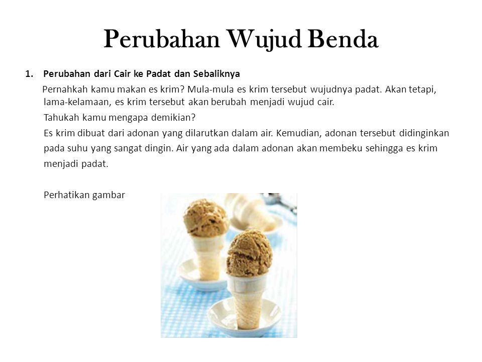 Perubahan Wujud Benda 1.Perubahan dari Cair ke Padat dan Sebaliknya Pernahkah kamu makan es krim? Mula-mula es krim tersebut wujudnya padat. Akan teta