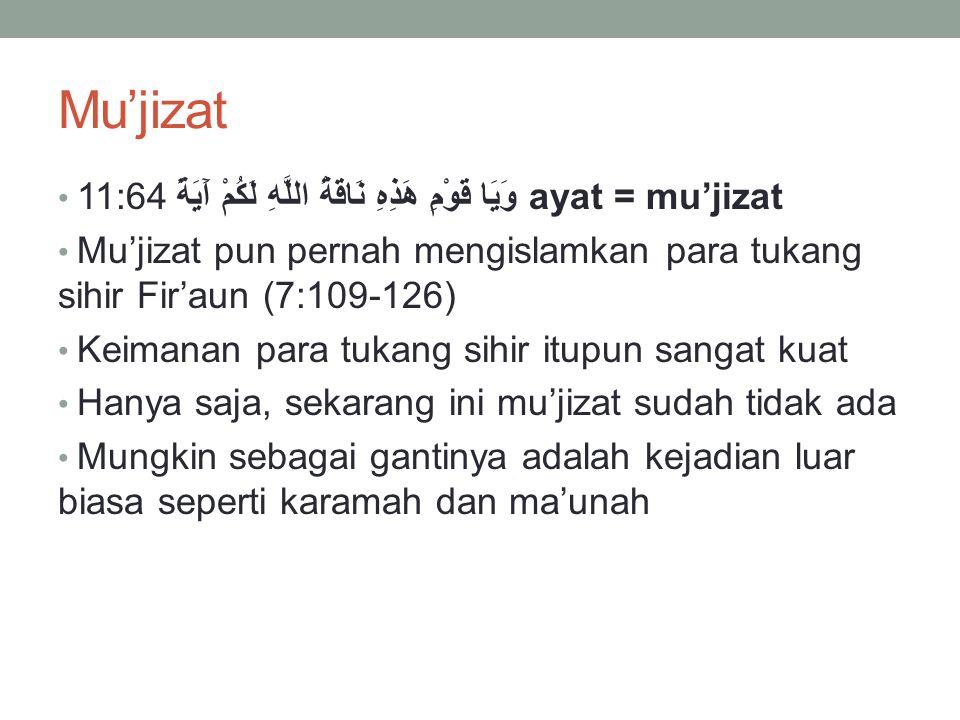 Mu'jizat 11:64 وَيَا قَوْمِ هَذِهِ نَاقَةُ اللَّهِ لَكُمْ آَيَةً ayat = mu'jizat Mu'jizat pun pernah mengislamkan para tukang sihir Fir'aun (7:109-126