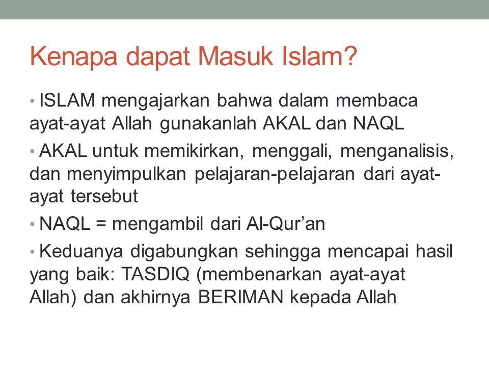 Kenapa dapat Masuk Islam? ISLAM mengajarkan bahwa dalam membaca ayat-ayat Allah gunakanlah AKAL dan NAQL AKAL untuk memikirkan, menggali, menganalisis