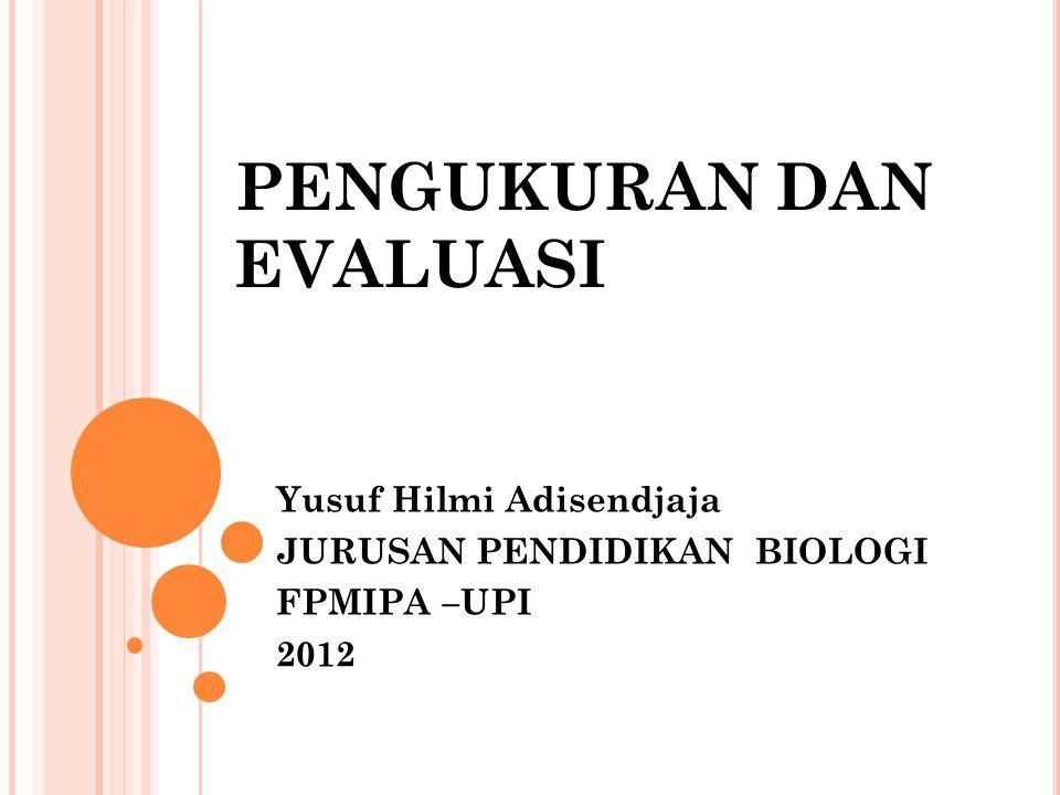 PENGUKURAN DAN EVALUASI Yusuf Hilmi Adisendjaja JURUSAN PENDIDIKAN BIOLOGI FPMIPA –UPI 2012