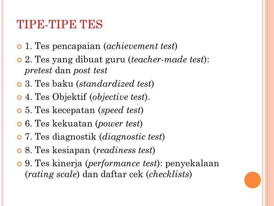 TIPE-TIPE TES 1. Tes pencapaian ( achievement test ) 2. Tes yang dibuat guru ( teacher-made test ): pretest dan post test 3. Tes baku ( standardized t