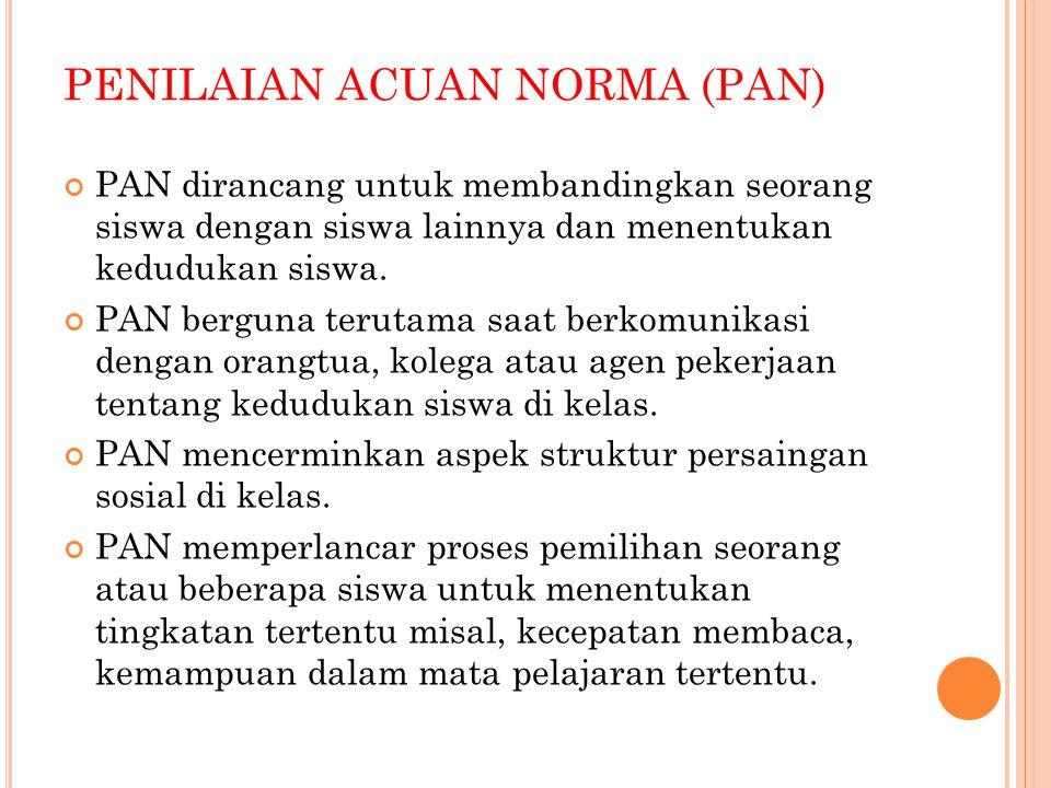 PENILAIAN ACUAN NORMA (PAN) PAN dirancang untuk membandingkan seorang siswa dengan siswa lainnya dan menentukan kedudukan siswa. PAN berguna terutama