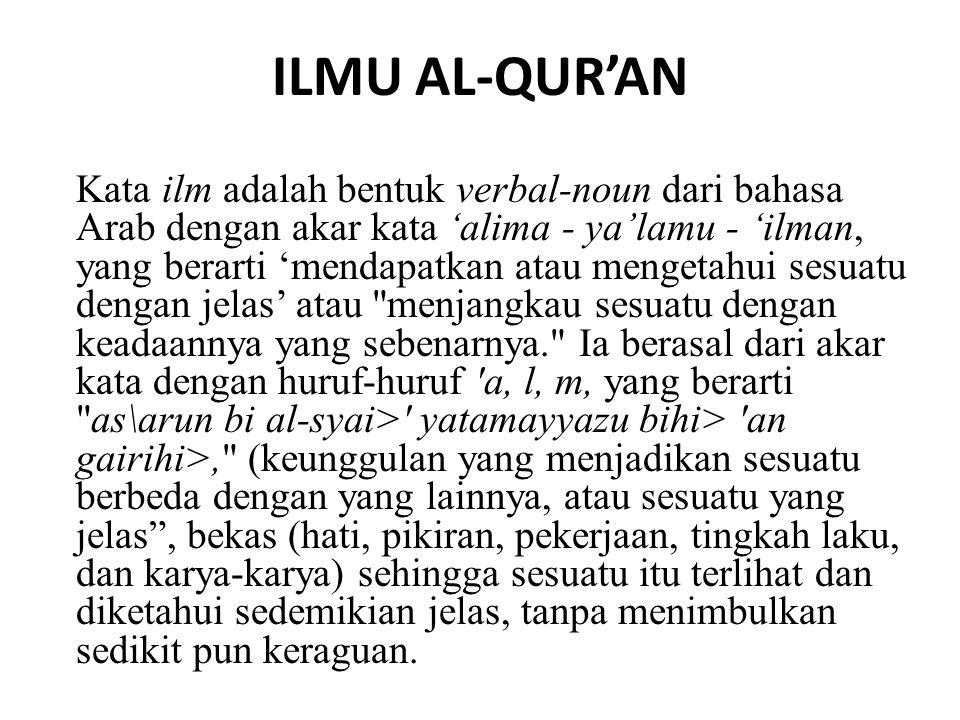 ILMU AL-QUR'AN Kata ilm adalah bentuk verbal-noun dari bahasa Arab dengan akar kata 'alima - ya'lamu - 'ilman, yang berarti 'mendapatkan atau mengetah