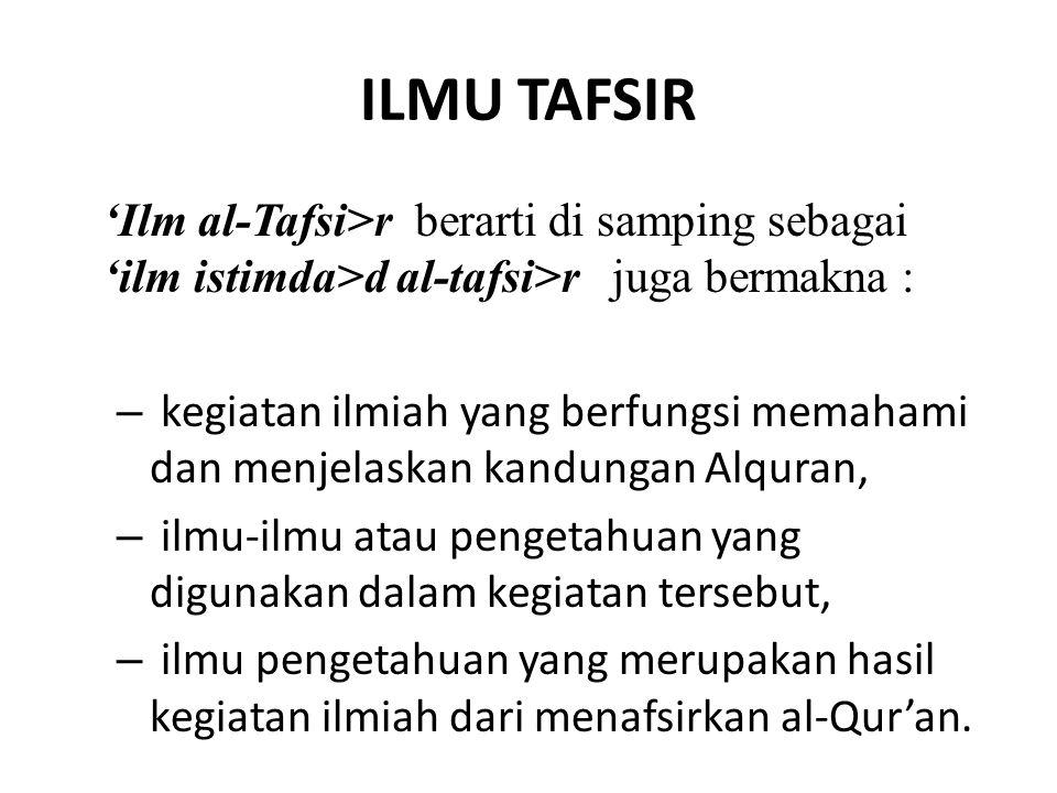 ILMU TAFSIR 'Ilm al-Tafsi>r berarti di samping sebagai 'ilm istimda>d al-tafsi>r juga bermakna : – kegiatan ilmiah yang berfungsi memahami dan menjela