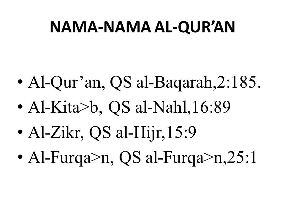 NAMA-NAMA AL-QUR'AN Al-Qur'an, QS al-Baqarah,2:185. Al-Kita>b, QS al-Nahl,16:89 Al-Zikr, QS al-Hijr,15:9 Al-Furqa>n, QS al-Furqa>n,25:1