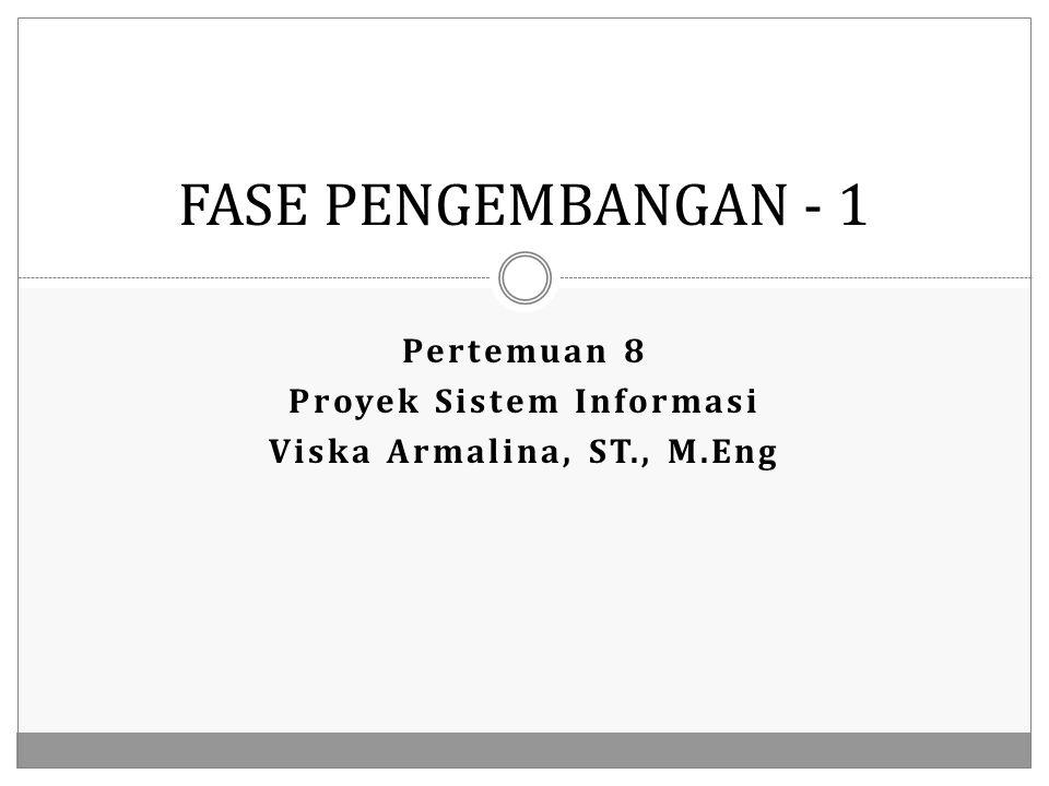 Pertemuan 8 Proyek Sistem Informasi Viska Armalina, ST., M.Eng FASE PENGEMBANGAN - 1