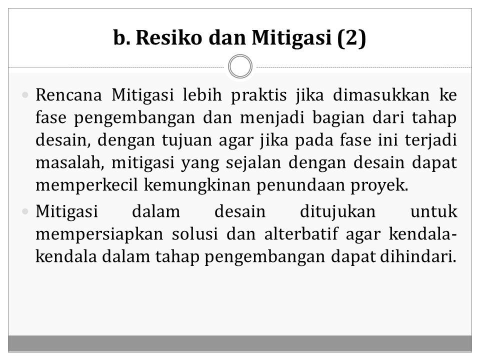 b. Resiko dan Mitigasi (2) Rencana Mitigasi lebih praktis jika dimasukkan ke fase pengembangan dan menjadi bagian dari tahap desain, dengan tujuan aga