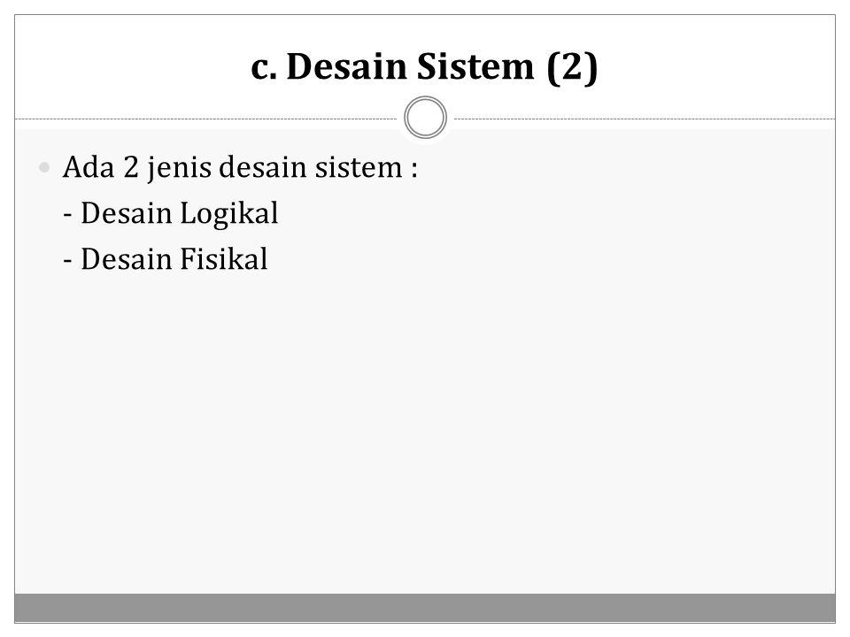 c. Desain Sistem (2) Ada 2 jenis desain sistem : - Desain Logikal - Desain Fisikal