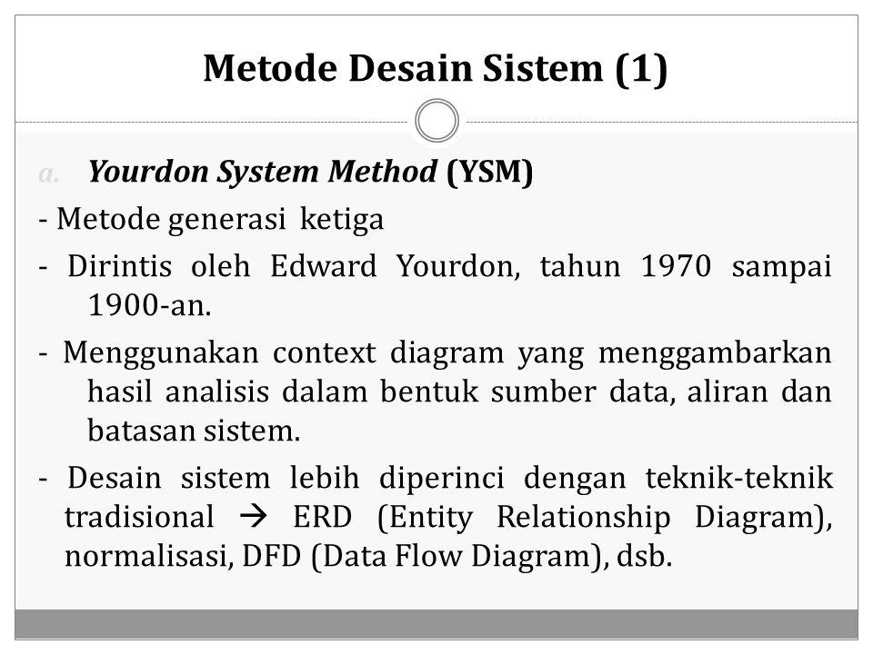 Metode Desain Sistem (1) a. Yourdon System Method (YSM) - Metode generasi ketiga - Dirintis oleh Edward Yourdon, tahun 1970 sampai 1900-an. - Mengguna