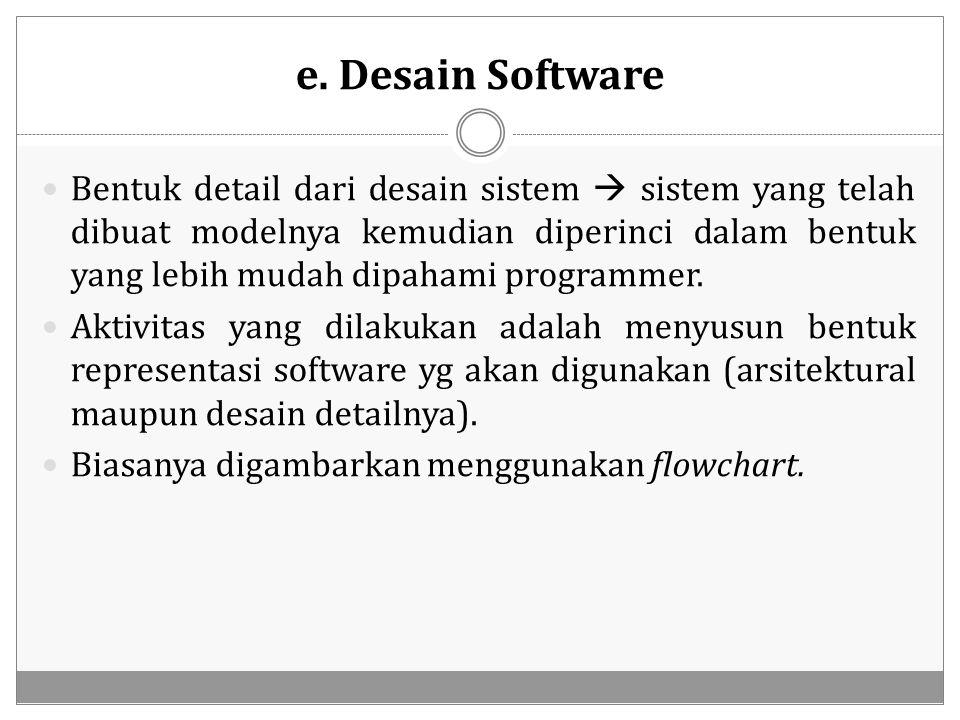 e. Desain Software Bentuk detail dari desain sistem  sistem yang telah dibuat modelnya kemudian diperinci dalam bentuk yang lebih mudah dipahami prog