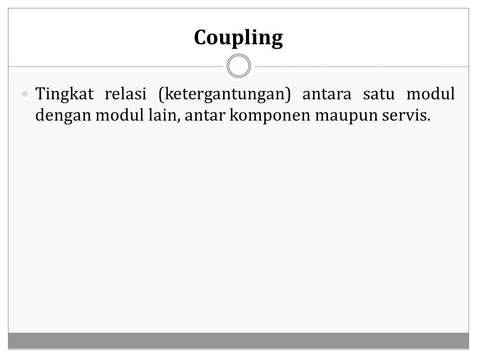 Coupling Tingkat relasi (ketergantungan) antara satu modul dengan modul lain, antar komponen maupun servis.