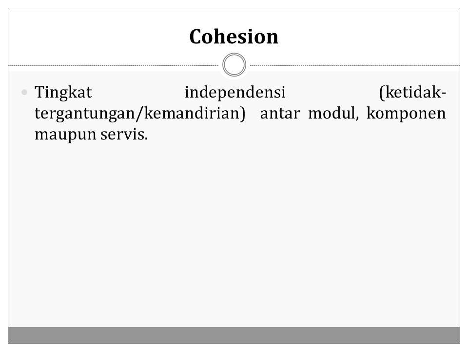 Cohesion Tingkat independensi (ketidak- tergantungan/kemandirian) antar modul, komponen maupun servis.