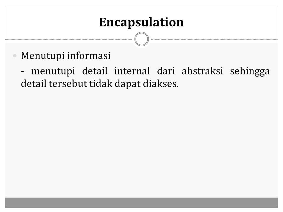 Encapsulation Menutupi informasi - menutupi detail internal dari abstraksi sehingga detail tersebut tidak dapat diakses.