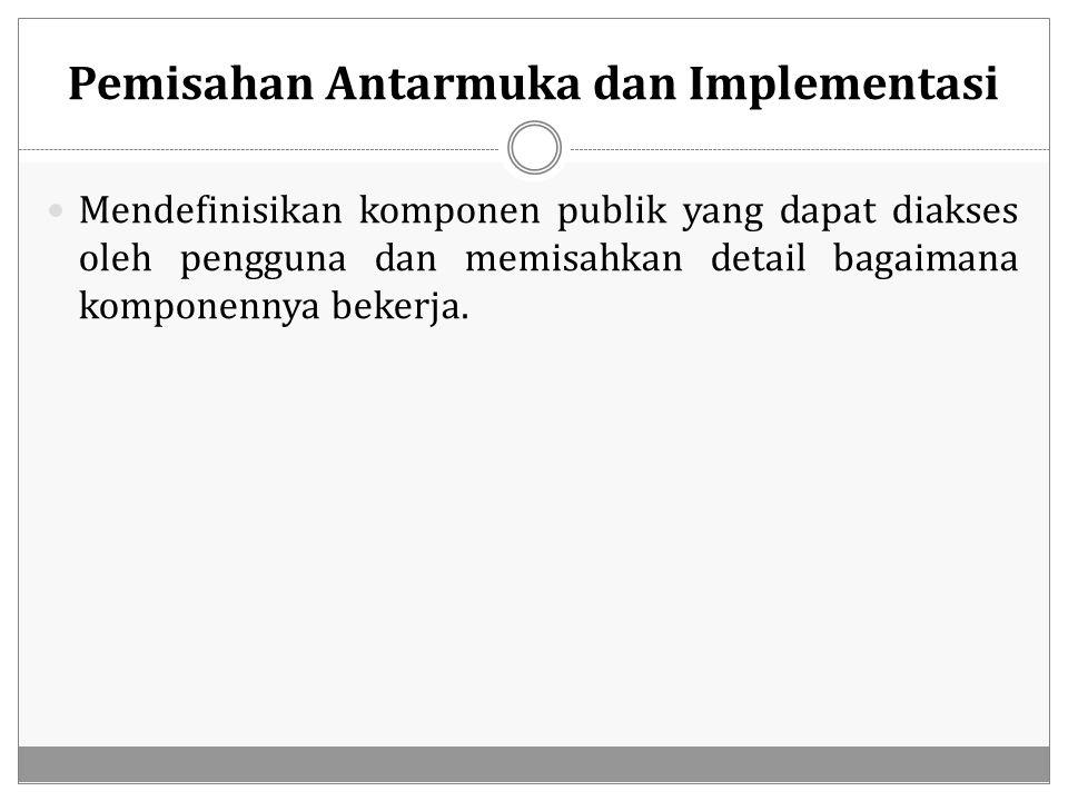 Pemisahan Antarmuka dan Implementasi Mendefinisikan komponen publik yang dapat diakses oleh pengguna dan memisahkan detail bagaimana komponennya beker
