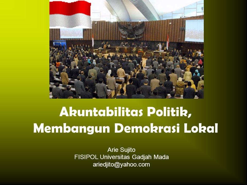 Akuntabilitas Politik, Membangun Demokrasi Lokal Arie Sujito FISIPOL Universitas Gadjah Mada ariedjito@yahoo.com
