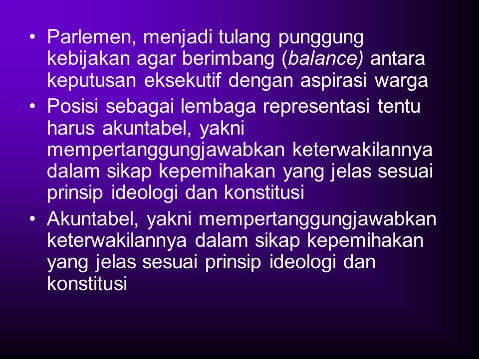 Parlemen, menjadi tulang punggung kebijakan agar berimbang (balance) antara keputusan eksekutif dengan aspirasi warga Posisi sebagai lembaga represent