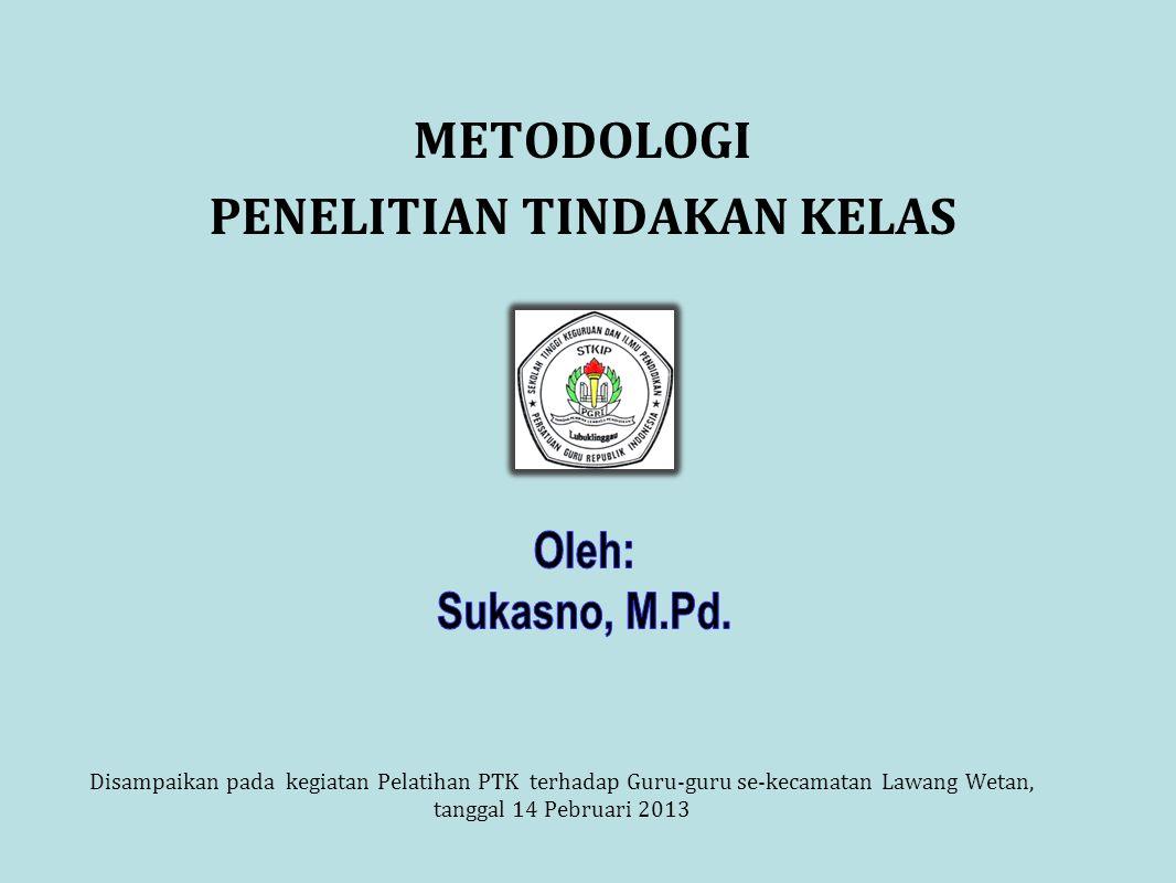 METODOLOGI PENELITIAN TINDAKAN KELAS Disampaikan pada kegiatan Pelatihan PTK terhadap Guru-guru se-kecamatan Lawang Wetan, tanggal 14 Pebruari 2013