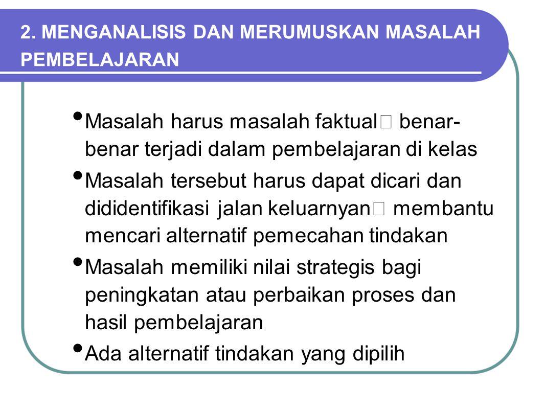 2. MENGANALISIS DAN MERUMUSKAN MASALAH PEMBELAJARAN Masalah harus masalah faktual  benar- benar terjadi dalam pembelajaran di kelas Masalah tersebut