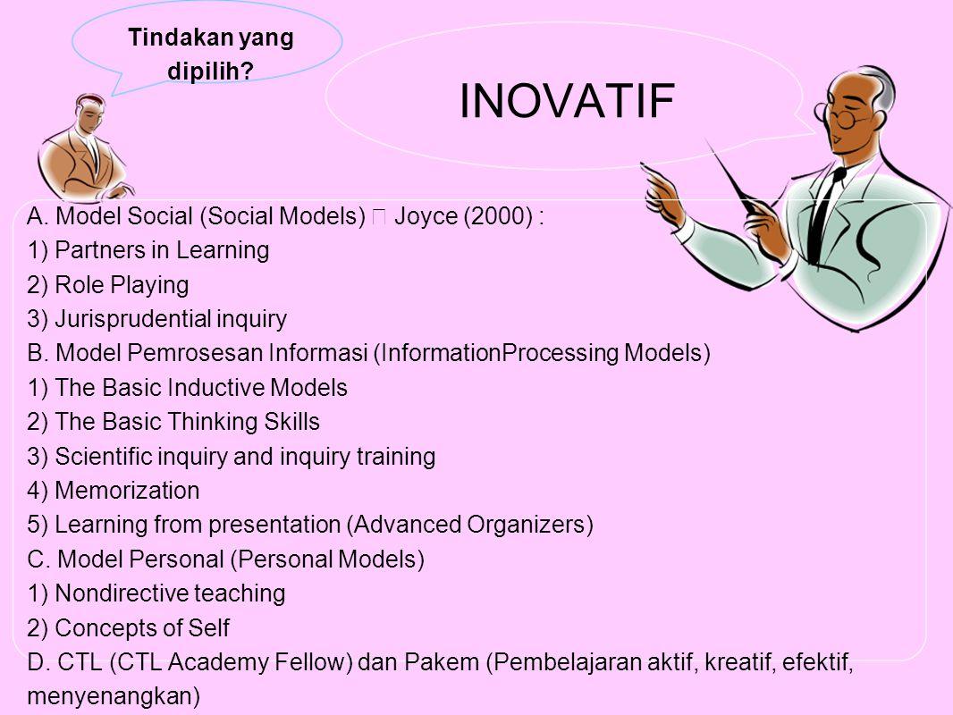 Tindakan yang dipilih? INOVATIF A. Model Social (Social Models)  Joyce (2000) : 1) Partners in Learning 2) Role Playing 3) Jurisprudential inquiry B.