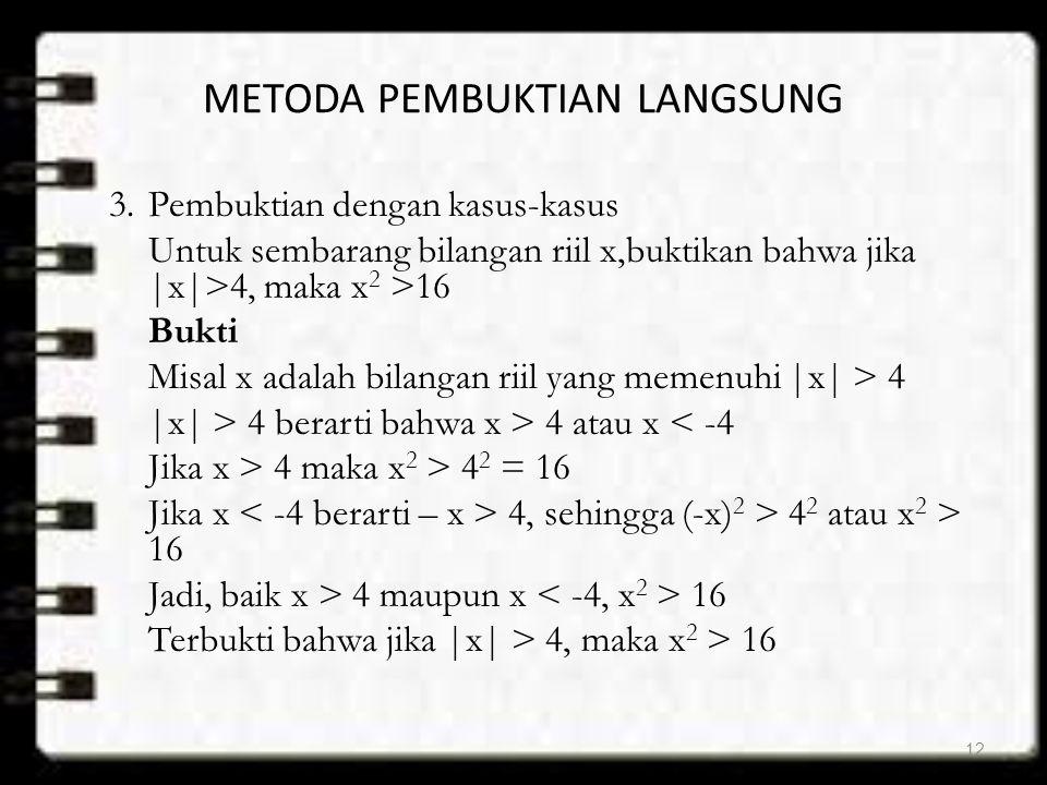 METODA PEMBUKTIAN LANGSUNG 3.Pembuktian dengan kasus-kasus Untuk sembarang bilangan riil x,buktikan bahwa jika |x|>4, maka x 2 >16 Bukti Misal x adala