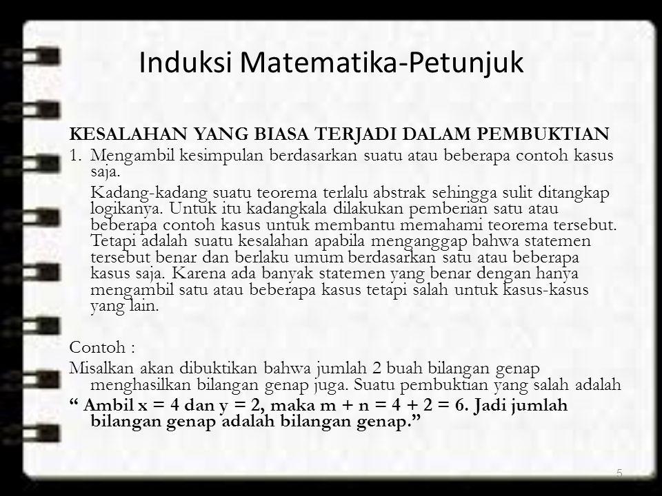 INDUKSI MATEMATIKA Contoh : Misalkan p(n) adalah pernyataan yang menyatakan : jumlah bilangan bulat positif dari 1 sampai n adalah n(n+1)/2 Misal untuk n = 6, p(6) adalah jumlah bilangan bulat positif dari 1 sampai 6 adalah 6(6+1)/2.