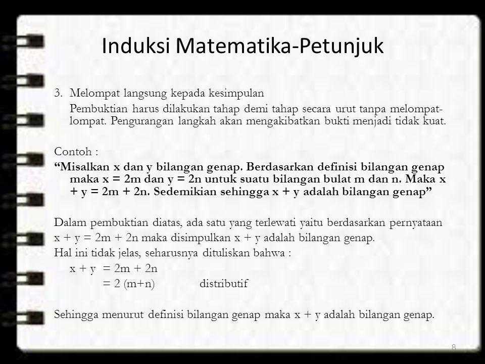 Induksi Matematika-Petunjuk 3.Melompat langsung kepada kesimpulan Pembuktian harus dilakukan tahap demi tahap secara urut tanpa melompat- lompat. Peng