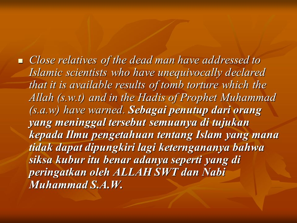 Close relatives of the dead man have addressed to Islamic scientists who have unequivocally declared that it is available results of tomb torture which the Allah (s.w.t) and in the Hadis of Prophet Muhammad (s.a.w) have warned.