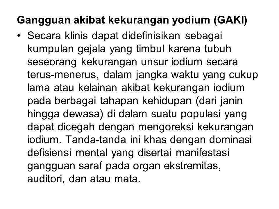Gangguan akibat kekurangan yodium (GAKI) Secara klinis dapat didefinisikan sebagai kumpulan gejala yang timbul karena tubuh seseorang kekurangan unsur